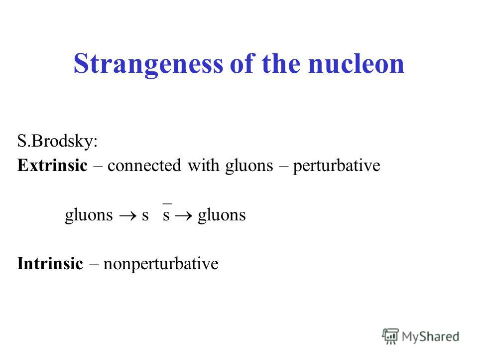 Strangeness of the nucleon S.Brodsky: Extrinsic – connected with gluons – perturbative gluons s s gluons Intrinsic – nonperturbative
