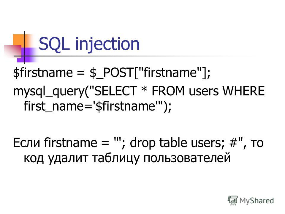SQL injection $firstname = $_POST[firstname]; mysql_query(SELECT * FROM users WHERE first_name='$firstname'); Если firstname = '; drop table users; #, то код удалит таблицу пользователей