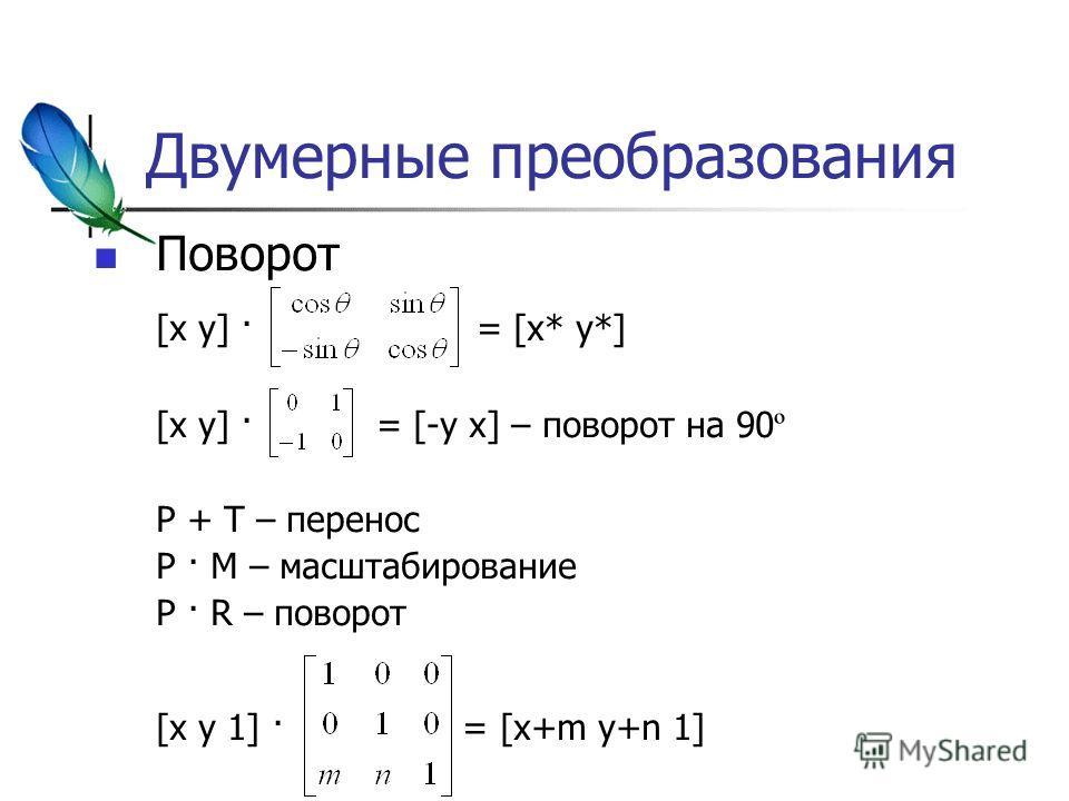 Двумерные преобразования Поворот [x y] · = [x* y*] [x y] · = [-y x] – поворот на 90 º P + T – перенос P · M – масштабирование P · R – поворот [x y 1] · = [x+m y+n 1]