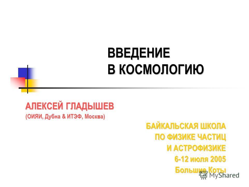 ВВЕДЕНИЕ В КОСМОЛОГИЮ АЛЕКСЕЙ ГЛАДЫШЕВ (ОИЯИ, Дубна & ИТЭФ, Москва) БАЙКАЛЬСКАЯ ШКОЛА ПО ФИЗИКЕ ЧАСТИЦ И АСТРОФИЗИКЕ И АСТРОФИЗИКЕ 6-12 июля 2005 Большие Коты