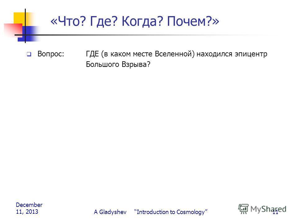 December 11, 2013 A Gladyshev Introduction to Cosmology11 «Что? Где? Когда? Почем?» Вопрос: ГДЕ (в каком месте Вселенной) находился эпицентр Большого Взрыва?