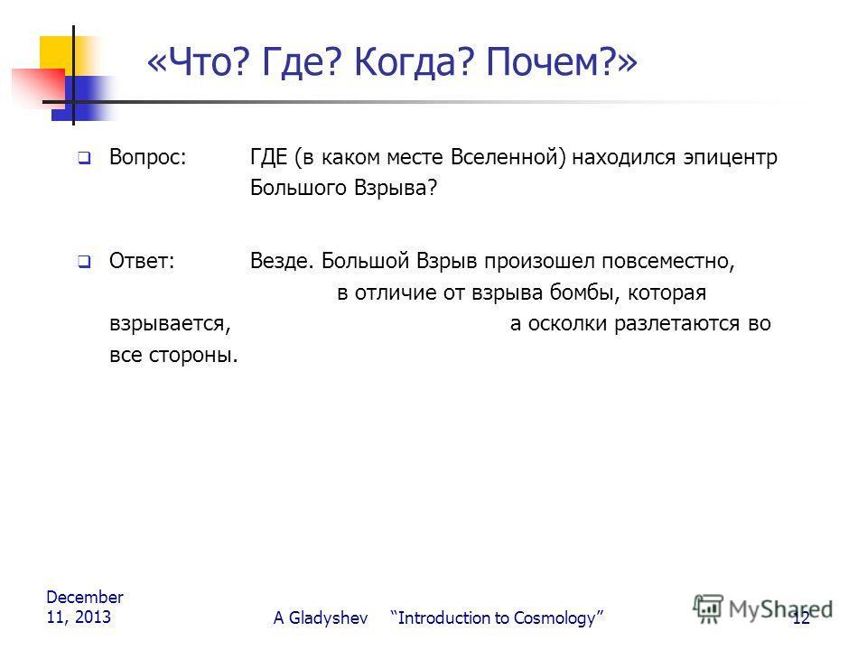 December 11, 2013 A Gladyshev Introduction to Cosmology12 «Что? Где? Когда? Почем?» Вопрос: ГДЕ (в каком месте Вселенной) находился эпицентр Большого Взрыва? Ответ:Везде. Большой Взрыв произошел повсеместно, в отличие от взрыва бомбы, которая взрывае