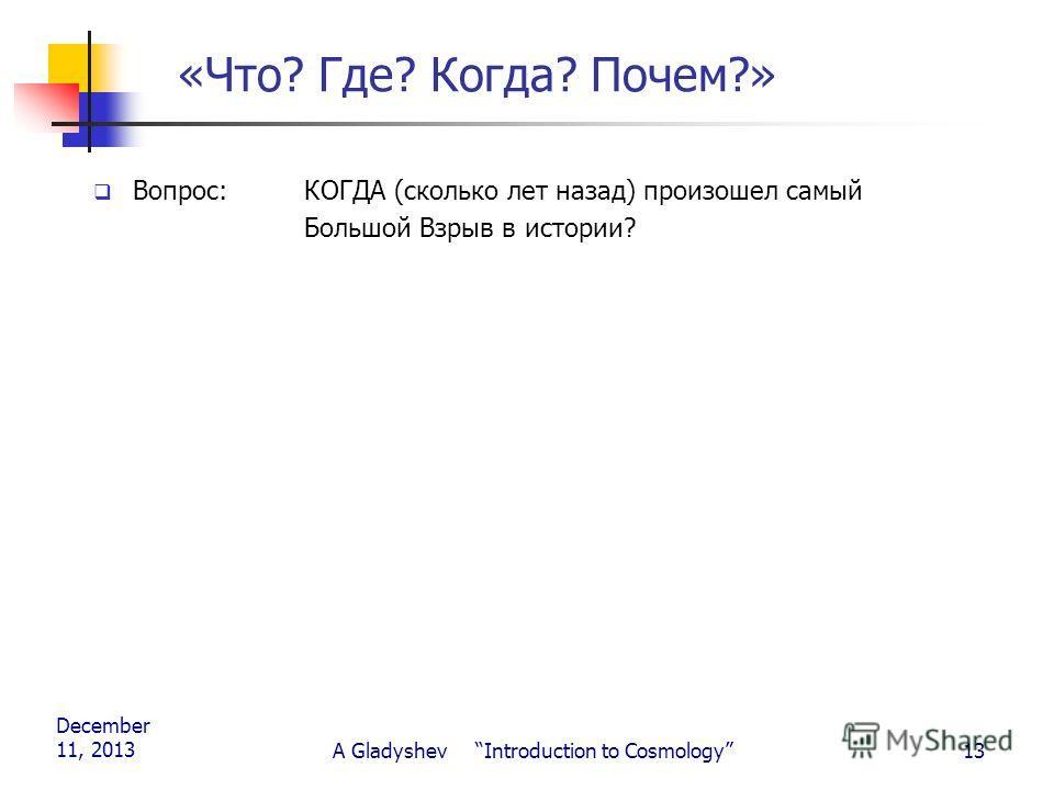 December 11, 2013 A Gladyshev Introduction to Cosmology13 «Что? Где? Когда? Почем?» Вопрос: КОГДА (сколько лет назад) произошел самый Большой Взрыв в истории?