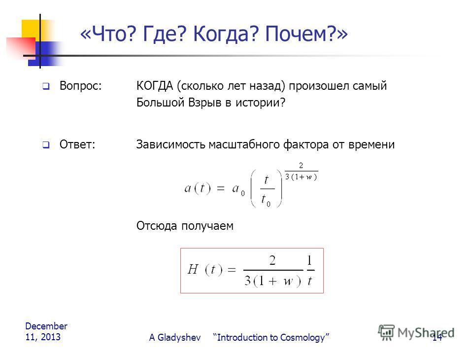 December 11, 2013 A Gladyshev Introduction to Cosmology14 «Что? Где? Когда? Почем?» Вопрос: КОГДА (сколько лет назад) произошел самый Большой Взрыв в истории? Ответ: Зависимость масштабного фактора от времени Отсюда получаем