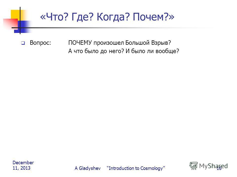 December 11, 2013 A Gladyshev Introduction to Cosmology16 «Что? Где? Когда? Почем?» Вопрос: ПОЧЕМУ произошел Большой Взрыв? А что было до него? И было ли вообще?