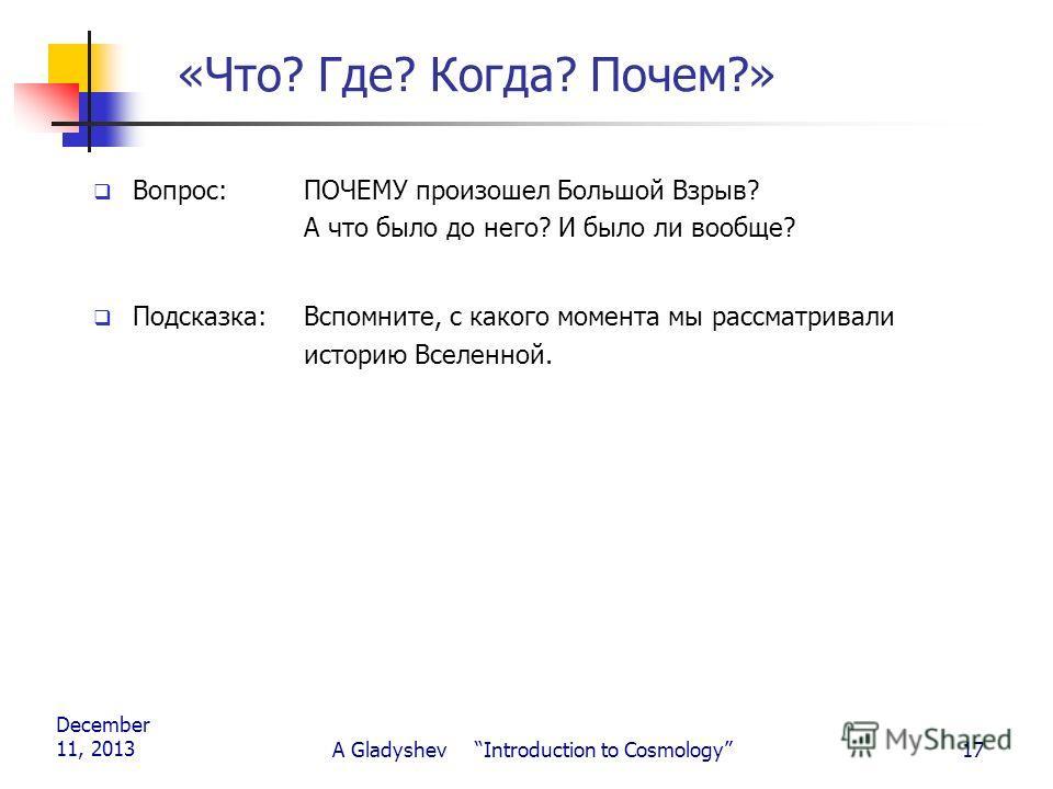 December 11, 2013 A Gladyshev Introduction to Cosmology17 «Что? Где? Когда? Почем?» Вопрос: ПОЧЕМУ произошел Большой Взрыв? А что было до него? И было ли вообще? Подсказка:Вспомните, с какого момента мы рассматривали историю Вселенной.