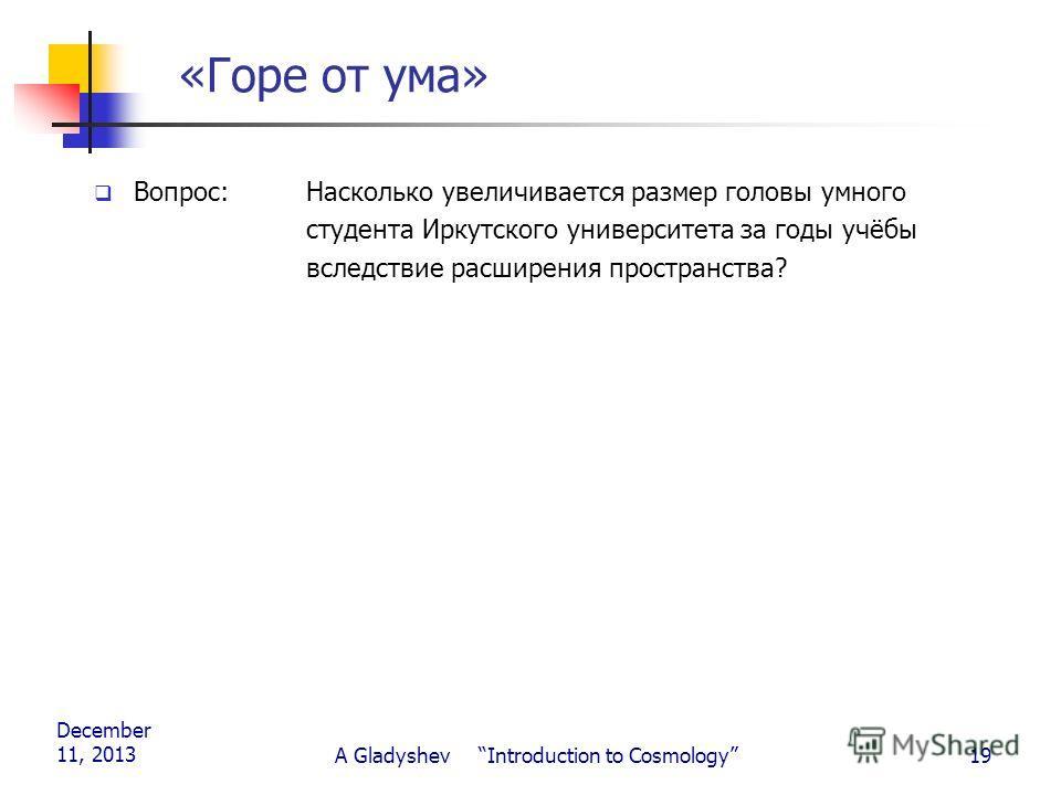 December 11, 2013 A Gladyshev Introduction to Cosmology19 «Горе от ума» Вопрос:Насколько увеличивается размер головы умного студента Иркутского университета за годы учёбы вследствие расширения пространства?