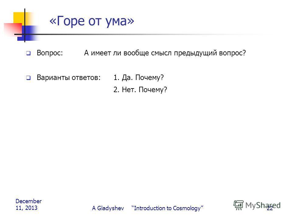December 11, 2013 A Gladyshev Introduction to Cosmology22 «Горе от ума» Вопрос:А имеет ли вообще смысл предыдущий вопрос? Варианты ответов:1. Да. Почему? 2. Нет. Почему?