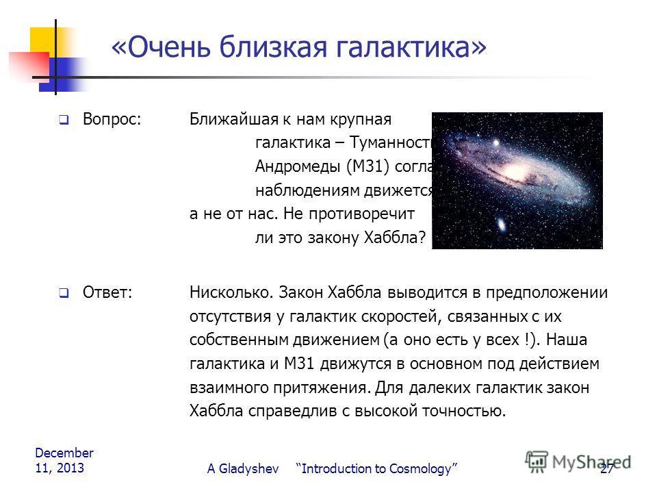 December 11, 2013 A Gladyshev Introduction to Cosmology27 «Очень близкая галактика» Вопрос:Ближайшая к нам крупная галактика – Туманность Андромеды (М31) согласно наблюдениям движется к нам, а не от нас. Не противоречит ли это закону Хаббла? Ответ: Н