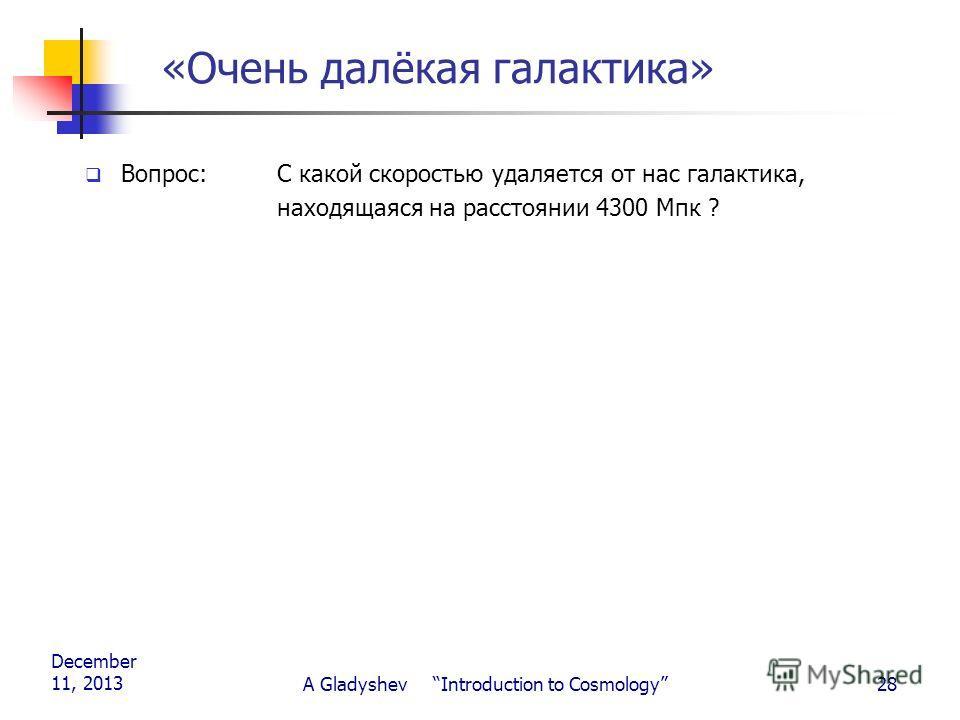December 11, 2013 A Gladyshev Introduction to Cosmology28 «Очень далёкая галактика» Вопрос: С какой скоростью удаляется от нас галактика, находящаяся на расстоянии 4300 Мпк ?