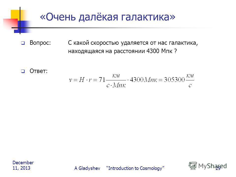 December 11, 2013 A Gladyshev Introduction to Cosmology29 «Очень далёкая галактика» Вопрос: С какой скоростью удаляется от нас галактика, находящаяся на расстоянии 4300 Мпк ? Ответ: