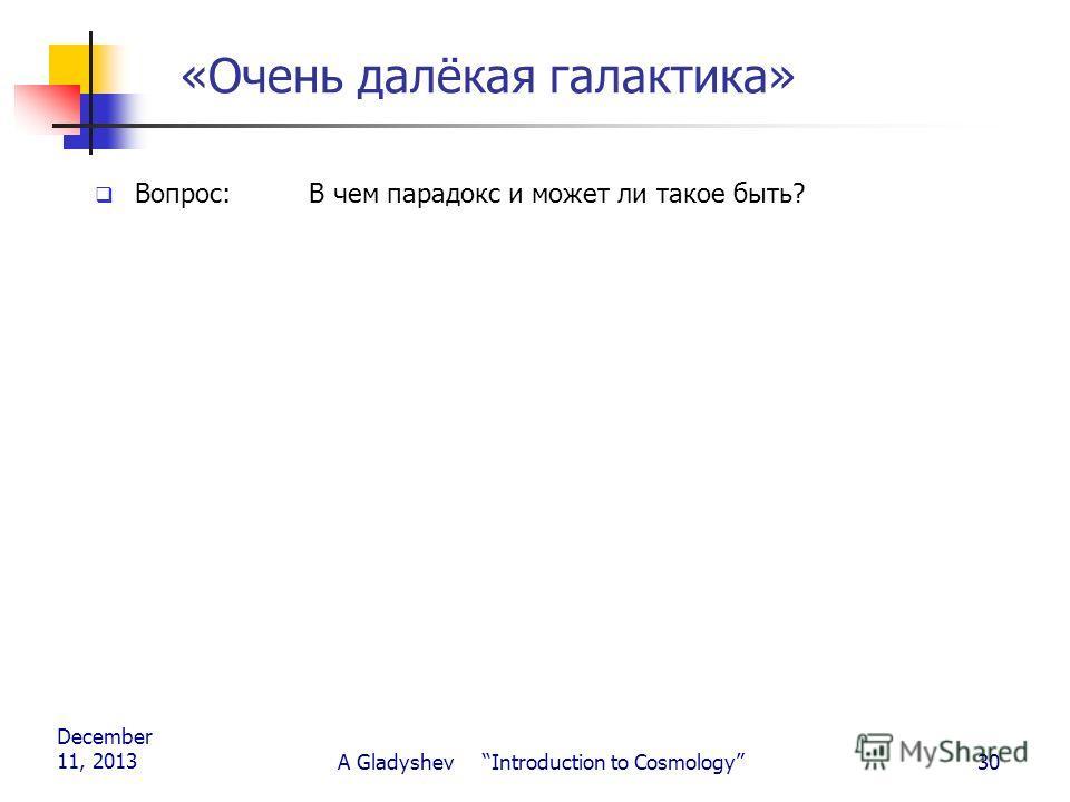 December 11, 2013 A Gladyshev Introduction to Cosmology30 «Очень далёкая галактика» Вопрос: В чем парадокс и может ли такое быть?
