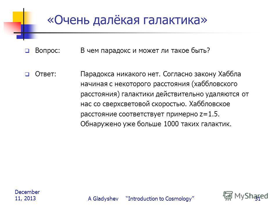 December 11, 2013 A Gladyshev Introduction to Cosmology31 «Очень далёкая галактика» Вопрос: В чем парадокс и может ли такое быть? Ответ:Парадокса никакого нет. Согласно закону Хаббла начиная с некоторого расстояния (хаббловского расстояния) галактики