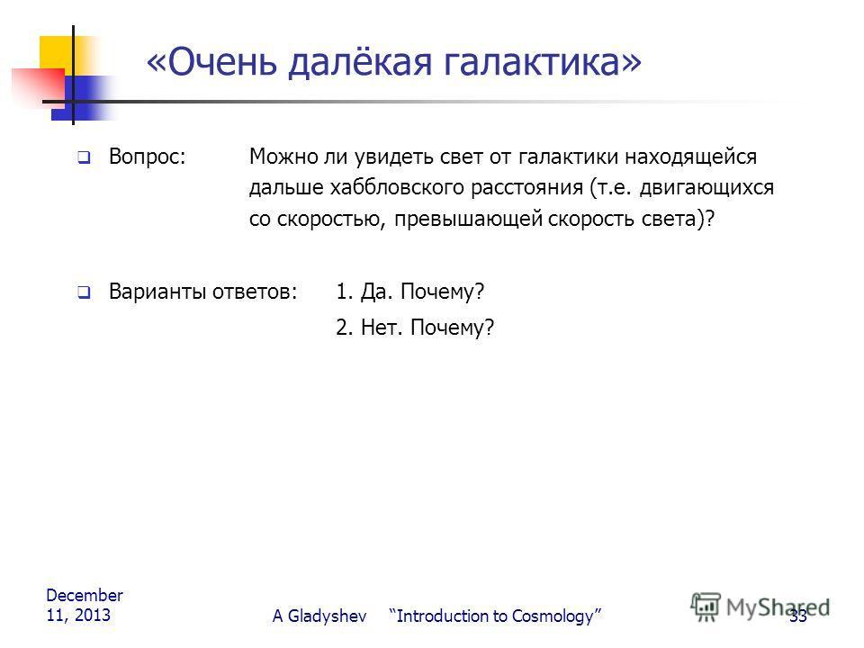 December 11, 2013 A Gladyshev Introduction to Cosmology33 «Очень далёкая галактика» Вопрос: Можно ли увидеть свет от галактики находящейся дальше хаббловского расстояния (т.е. двигающихся со скоростью, превышающей скорость света)? Варианты ответов:1.