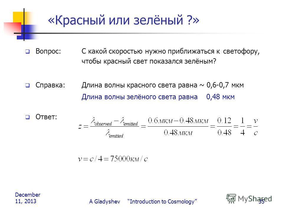 December 11, 2013 A Gladyshev Introduction to Cosmology35 «Красный или зелёный ?» Вопрос: С какой скоростью нужно приближаться к светофору, чтобы красный свет показался зелёным? Справка: Длина волны красного света равна ~ 0,6-0,7 мкм Длина волны зелё