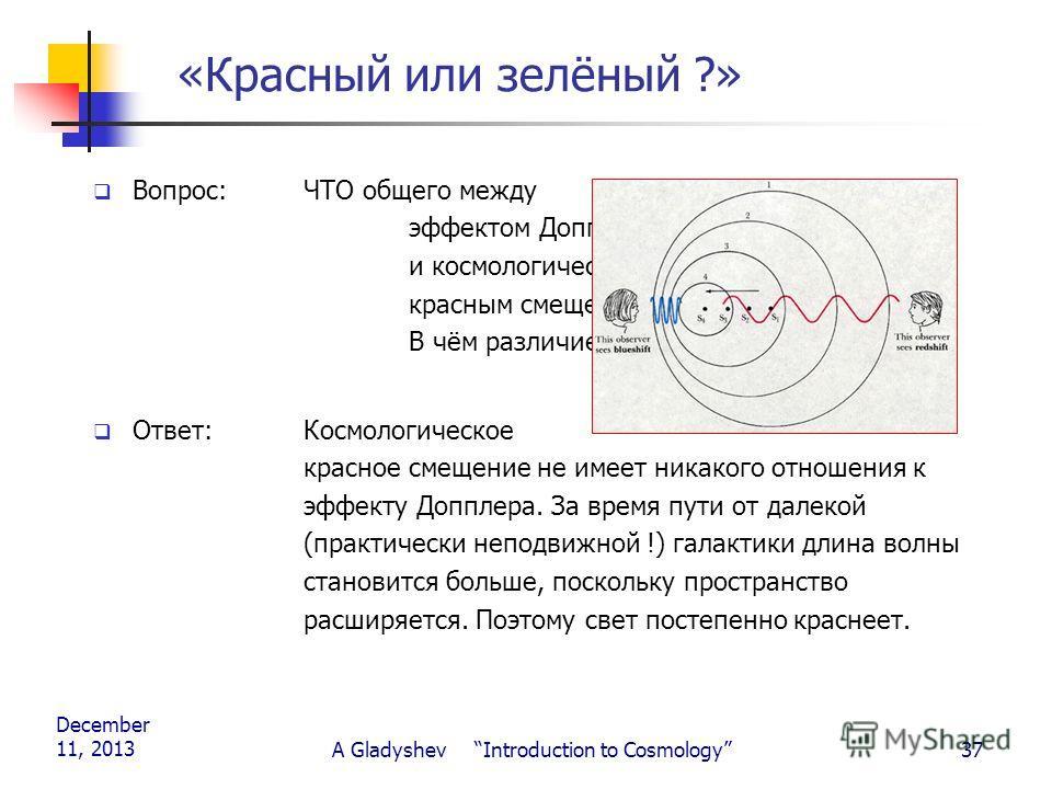 December 11, 2013 A Gladyshev Introduction to Cosmology37 «Красный или зелёный ?» Вопрос: ЧТО общего между эффектом Допплера, и космологическим красным смещением? В чём различие? Ответ: Космологическое красное смещение не имеет никакого отношения к э