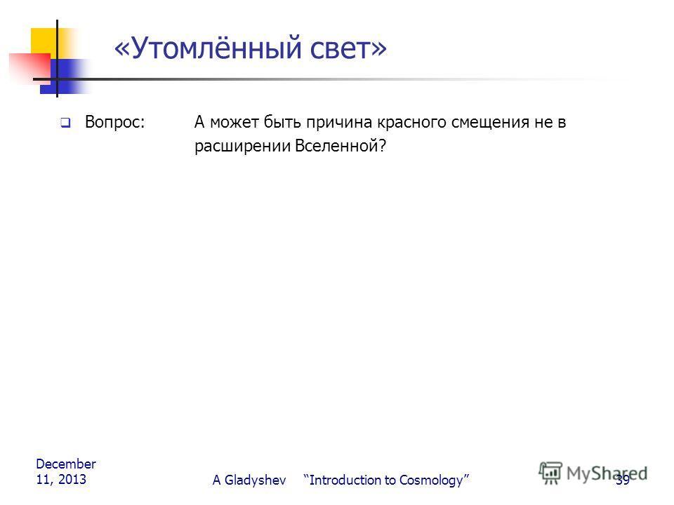 December 11, 2013 A Gladyshev Introduction to Cosmology39 «Утомлённый свет» Вопрос: А может быть причина красного смещения не в расширении Вселенной?