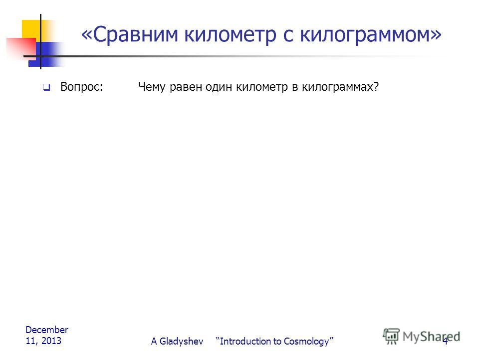 December 11, 2013 A Gladyshev Introduction to Cosmology4 «Сравним километр с килограммом» Вопрос: Чему равен один километр в килограммах?