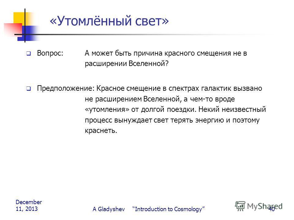 December 11, 2013 A Gladyshev Introduction to Cosmology40 «Утомлённый свет» Вопрос: А может быть причина красного смещения не в расширении Вселенной? Предположение: Красное смещение в спектрах галактик вызвано не расширением Вселенной, а чем-то вроде