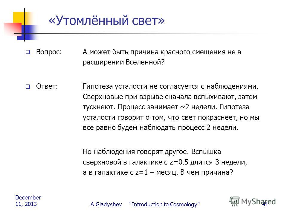 December 11, 2013 A Gladyshev Introduction to Cosmology41 «Утомлённый свет» Вопрос: А может быть причина красного смещения не в расширении Вселенной? Ответ:Гипотеза усталости не согласуется с наблюдениями. Сверхновые при взрыве сначала вспыхивают, за