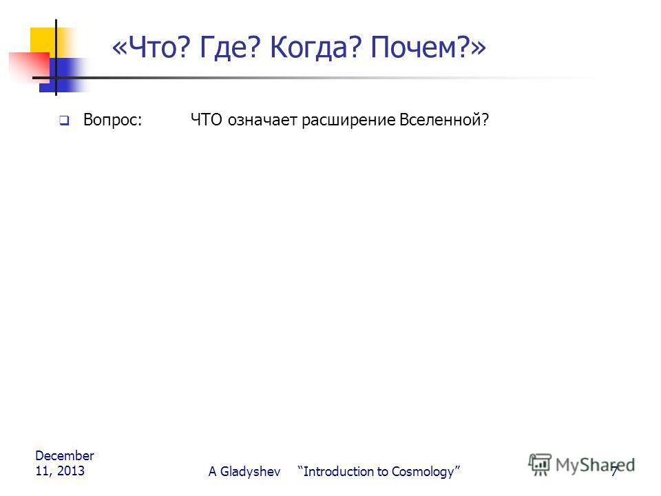 December 11, 2013 A Gladyshev Introduction to Cosmology7 «Что? Где? Когда? Почем?» Вопрос: ЧТО означает расширение Вселенной?
