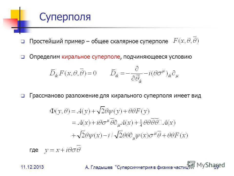 11.12.2013 А. Гладышев Суперсимметрия в физике частиц19 Суперполя Простейший пример – общее скалярное суперполе Определим киральное суперполе, подчиняющееся условию Грассманово разложение для кирального суперполя имеет вид где