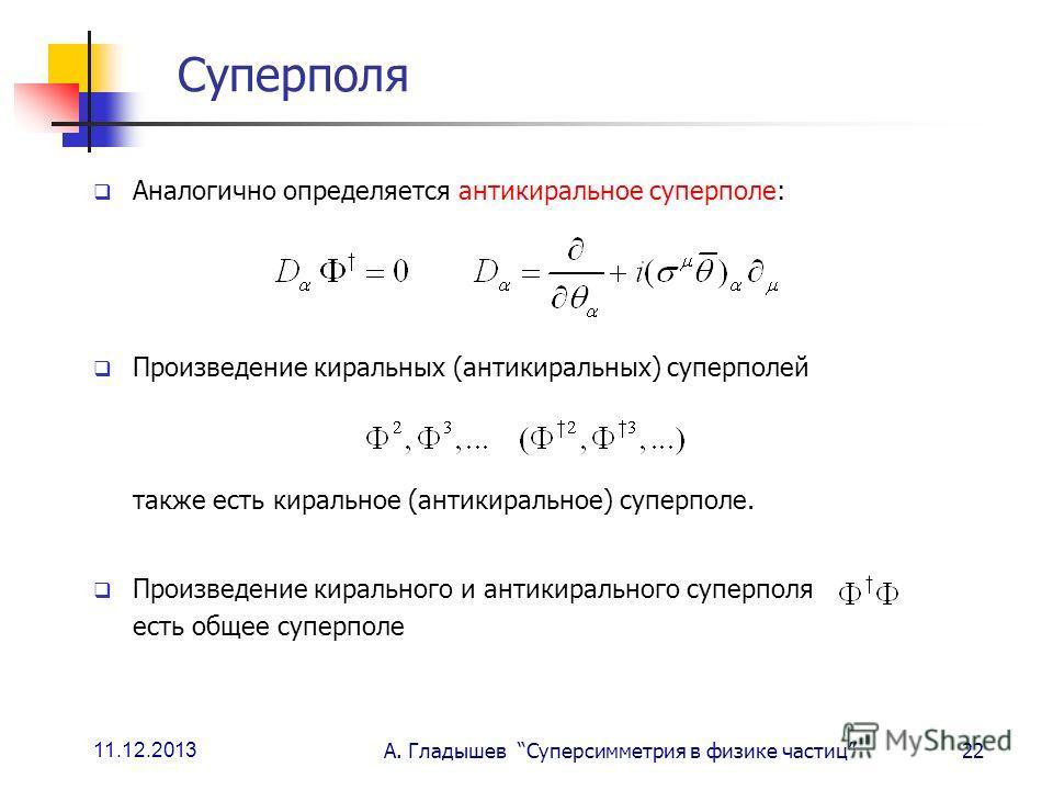 11.12.2013 А. Гладышев Суперсимметрия в физике частиц22 Суперполя Аналогично определяется антикиральное суперполе: Произведение киральных (антикиральных) суперполей также есть киральное (антикиральное) суперполе. Произведение кирального и антикиральн