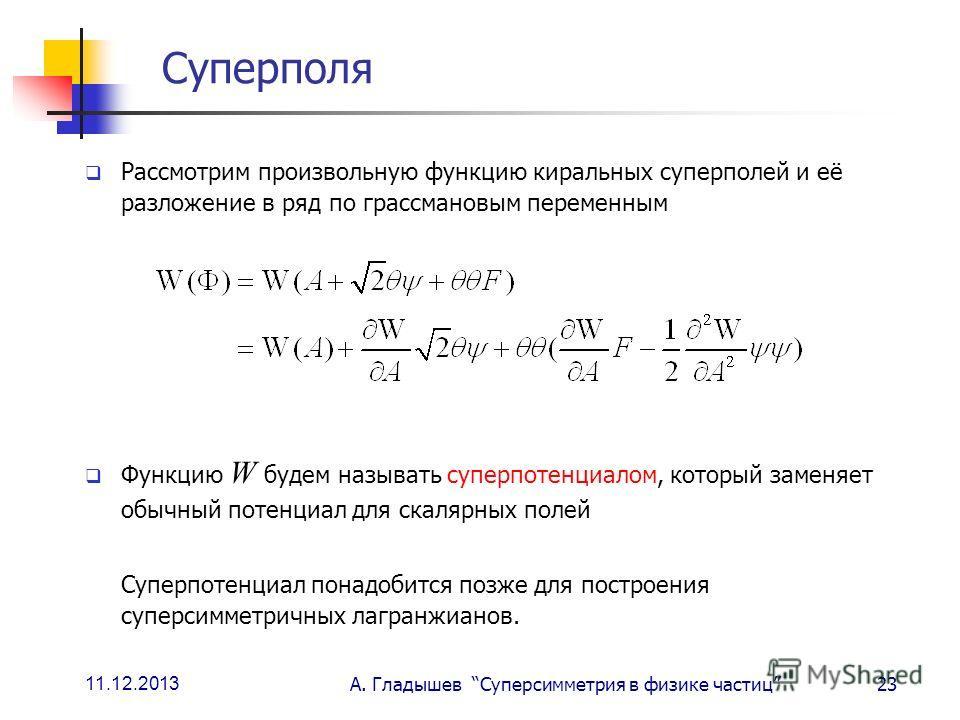 11.12.2013 А. Гладышев Суперсимметрия в физике частиц23 Суперполя Рассмотрим произвольную функцию киральных суперполей и её разложение в ряд по грассмановым переменным Функцию W будем называть суперпотенциалом, который заменяет обычный потенциал для