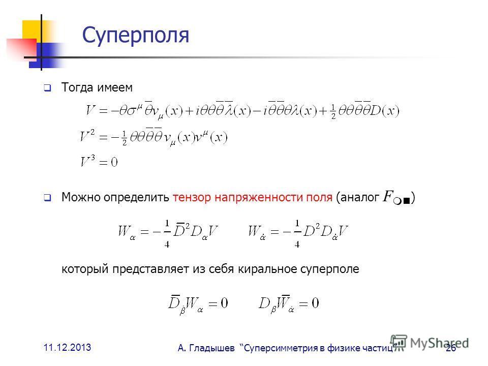 11.12.2013 А. Гладышев Суперсимметрия в физике частиц26 Суперполя Тогда имеем Можно определить тензор напряженности поля (аналог F ) который представляет из себя киральное суперполе