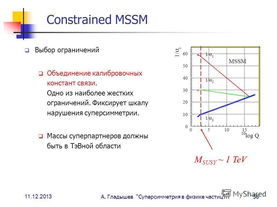 11.12.2013 А. Гладышев Суперсимметрия в физике частиц56 Constrained MSSM Выбор ограничений Объединение калибровочных констант связи. Одно из наиболее жестких ограничений. Фиксирует шкалу нарушения суперсимметрии. Массы суперпартнеров должны быть в Тэ