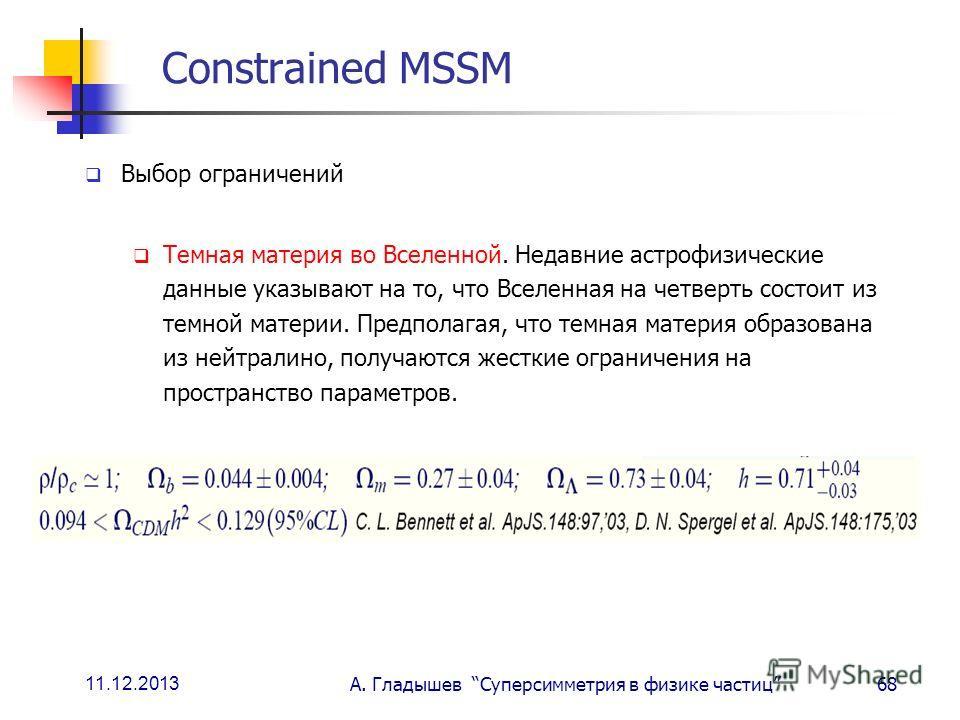 11.12.2013 А. Гладышев Суперсимметрия в физике частиц68 Constrained MSSM Выбор ограничений Темная материя во Вселенной. Недавние астрофизические данные указывают на то, что Вселенная на четверть состоит из темной материи. Предполагая, что темная мате