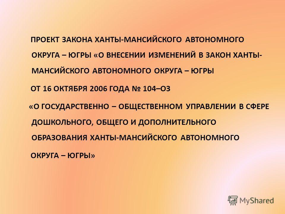 ПРОЕКТ ЗАКОНА ХАНТЫ-МАНСИЙСКОГО АВТОНОМНОГО ОКРУГА – ЮГРЫ «О ВНЕСЕНИИ ИЗМЕНЕНИЙ В ЗАКОН ХАНТЫ- МАНСИЙСКОГО АВТОНОМНОГО ОКРУГА – ЮГРЫ ОТ 16 ОКТЯБРЯ 2006 ГОДА 104–ОЗ «О ГОСУДАРСТВЕННО – ОБЩЕСТВЕННОМ УПРАВЛЕНИИ В СФЕРЕ ДОШКОЛЬНОГО, ОБЩЕГО И ДОПОЛНИТЕЛЬН