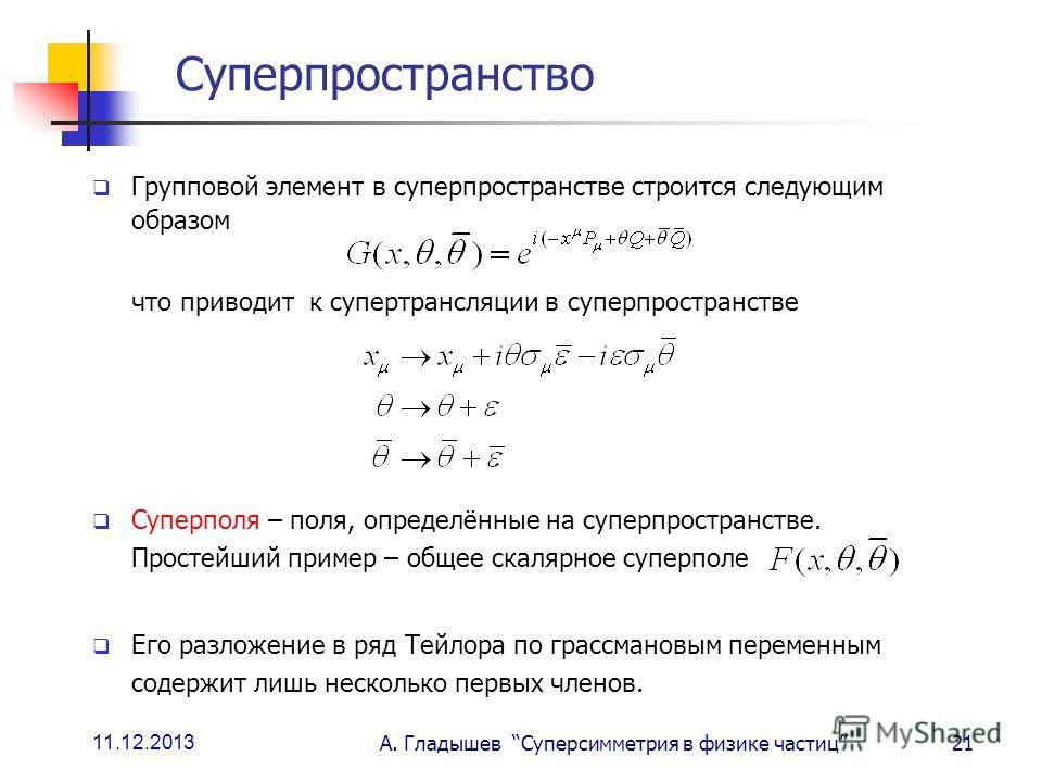 11.12.2013 А. Гладышев Суперсимметрия в физике частиц21 Суперпространство Групповой элемент в суперпространстве строится следующим образом что приводит к супертрансляции в суперпространстве Суперполя – поля, определённые на суперпространстве. Простей