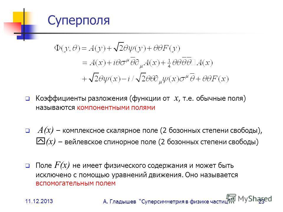 11.12.2013 А. Гладышев Суперсимметрия в физике частиц23 Суперполя Коэффициенты разложения (функции от х, т.е. обычные поля) называются компонентными полями А(х) – комплексное скалярное поле (2 бозонных степени свободы), (х) – вейлевское спинорное пол