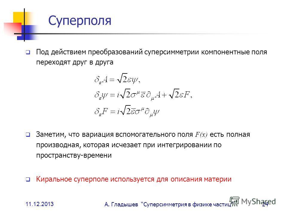 11.12.2013 А. Гладышев Суперсимметрия в физике частиц24 Суперполя Под действием преобразований суперсимметрии компонентные поля переходят друг в друга Заметим, что вариация вспомогательного поля F(x) есть полная производная, которая исчезает при инте