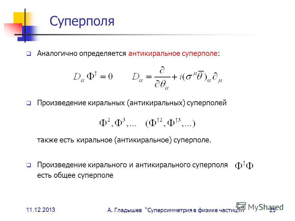 11.12.2013 А. Гладышев Суперсимметрия в физике частиц25 Суперполя Аналогично определяется антикиральное суперполе: Произведение киральных (антикиральных) суперполей также есть киральное (антикиральное) суперполе. Произведение кирального и антикиральн