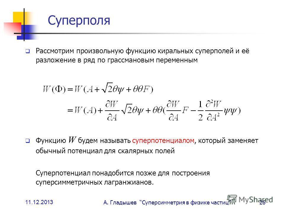 11.12.2013 А. Гладышев Суперсимметрия в физике частиц26 Суперполя Рассмотрим произвольную функцию киральных суперполей и её разложение в ряд по грассмановым переменным Функцию W будем называть суперпотенциалом, который заменяет обычный потенциал для