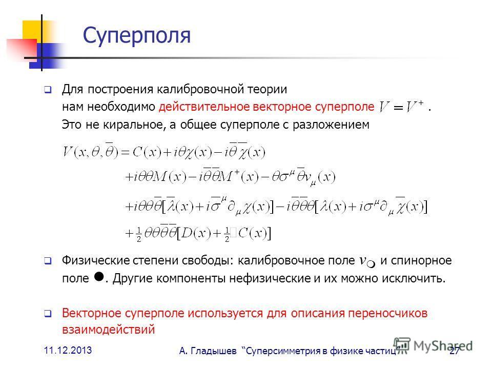 11.12.2013 А. Гладышев Суперсимметрия в физике частиц27 Суперполя Для построения калибровочной теории нам необходимо действительное векторное суперполе. Это не киральное, а общее суперполе с разложением Физические степени свободы: калибровочное поле