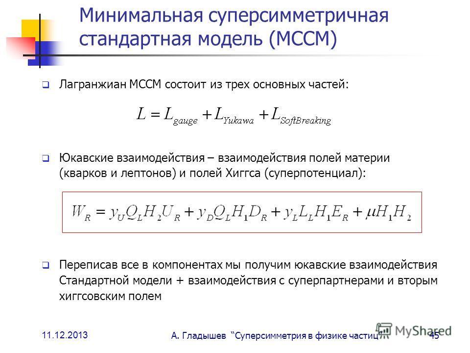 11.12.2013 А. Гладышев Суперсимметрия в физике частиц45 Минимальная суперсимметричная стандартная модель (МССМ) Лагранжиан МССМ состоит из трех основных частей: Юкавские взаимодействия – взаимодействия полей материи (кварков и лептонов) и полей Хиггс