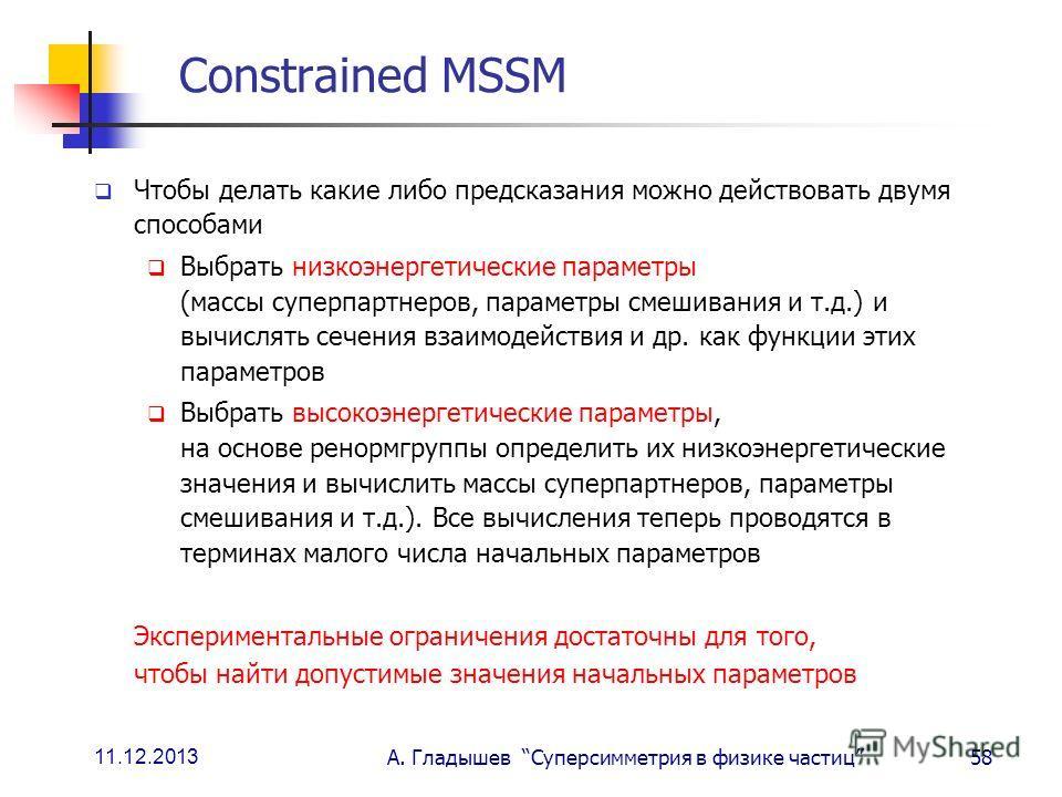 11.12.2013 А. Гладышев Суперсимметрия в физике частиц58 Constrained MSSM Чтобы делать какие либо предсказания можно действовать двумя способами Выбрать низкоэнергетические параметры (массы суперпартнеров, параметры смешивания и т.д.) и вычислять сече