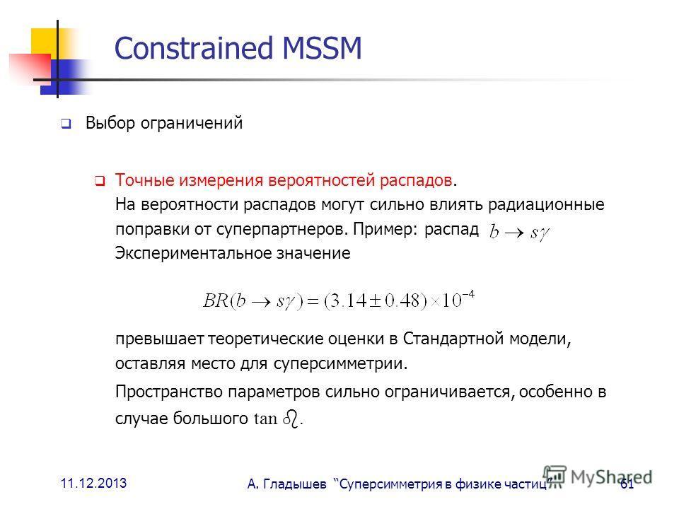 11.12.2013 А. Гладышев Суперсимметрия в физике частиц61 Constrained MSSM Выбор ограничений Точные измерения вероятностей распадов. На вероятности распадов могут сильно влиять радиационные поправки от суперпартнеров. Пример: распад Экспериментальное з