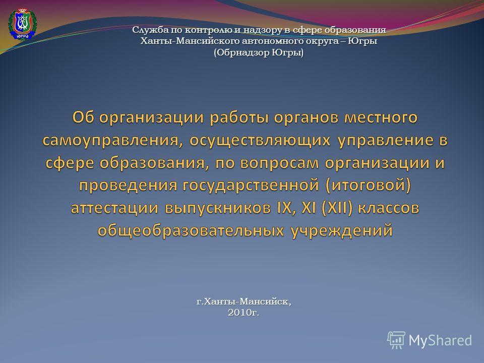 Служба по контролю и надзору в сфере образования Ханты-Мансийского автономного округа – Югры (Обрнадзор Югры) г.Ханты-Мансийск,2010г.