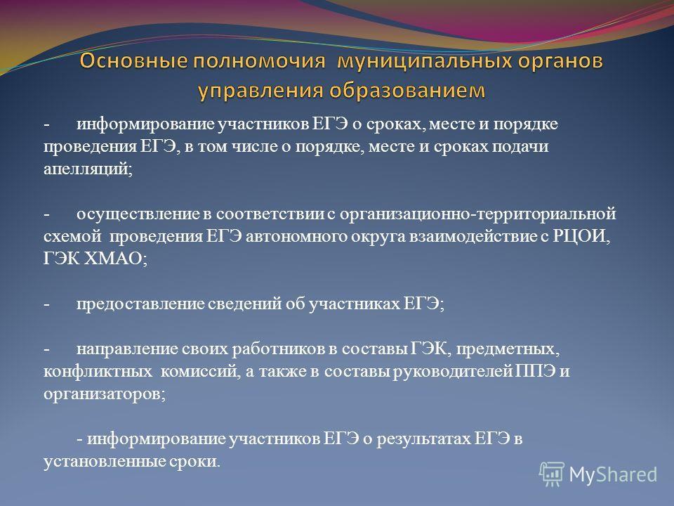-информирование участников ЕГЭ о сроках, месте и порядке проведения ЕГЭ, в том числе о порядке, месте и сроках подачи апелляций; -осуществление в соответствии с организационно-территориальной схемой проведения ЕГЭ автономного округа взаимодействие с