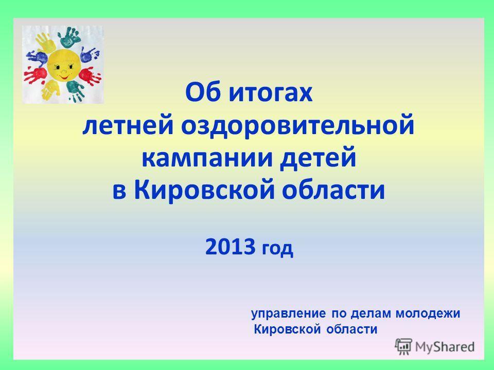 2012 год Об итогах летней оздоровительной кампании детей в Кировской области 2013 год управление по делам молодежи Кировской области