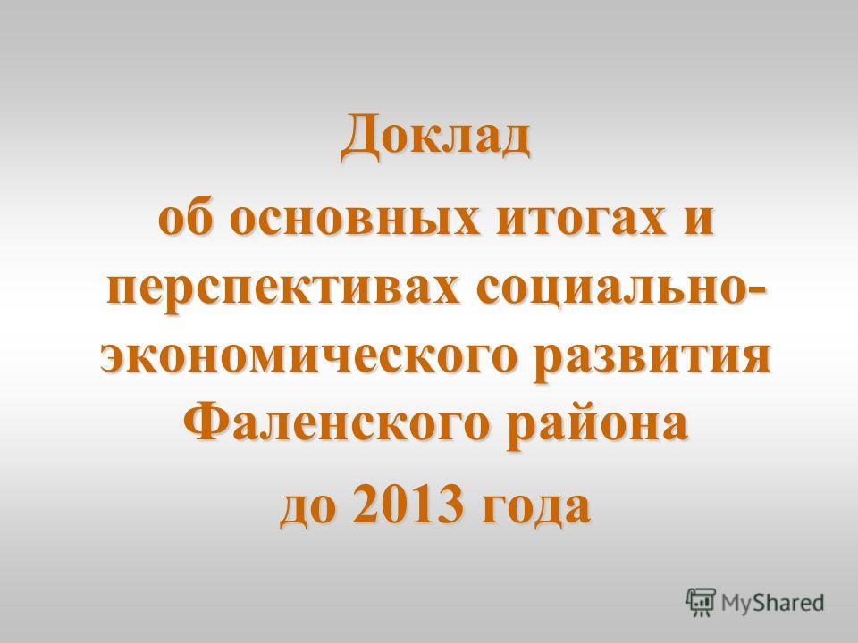 Доклад об основных итогах и перспективах социально- экономического развития Фаленского района до 2013 года