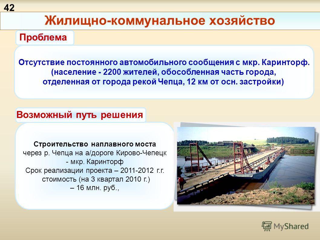 Жилищно-коммунальное хозяйство Отсутствие постоянного автомобильного сообщения с мкр. Каринторф. (население - 2200 жителей, обособленная часть города, отделенная от города рекой Чепца, 12 км от осн. застройки) Строительство наплавного моста через р.