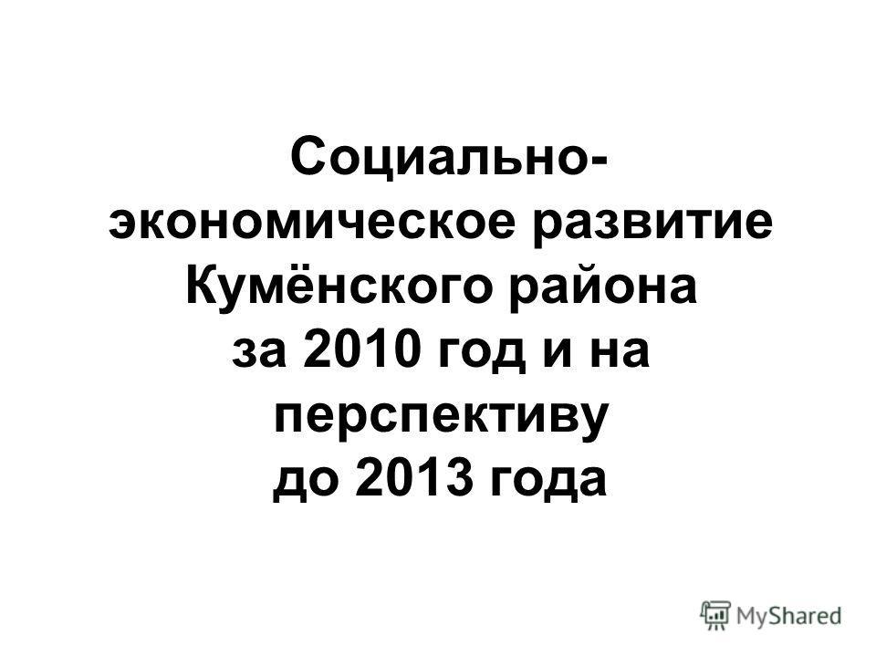 Социально- экономическое развитие Кумёнского района за 2010 год и на перспективу до 2013 года