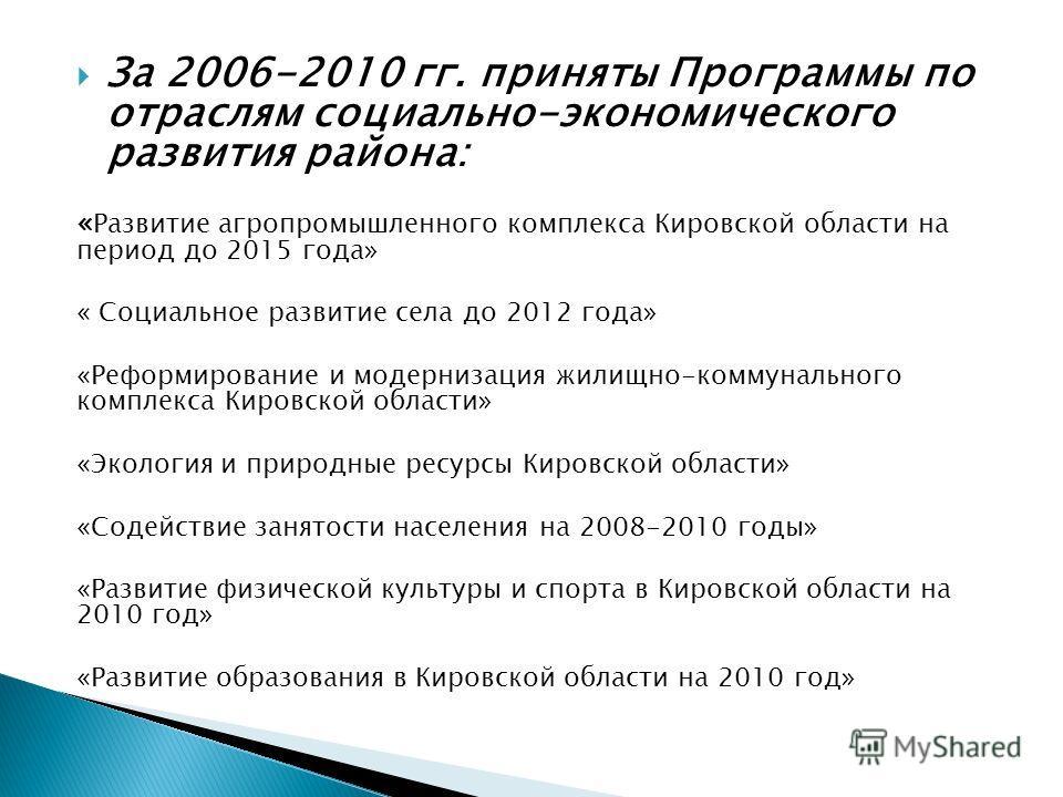 За 2006-2010 гг. приняты Программы по отраслям социально-экономического развития района: « Развитие агропромышленного комплекса Кировской области на период до 2015 года» « Социальное развитие села до 2012 года» «Реформирование и модернизация жилищно-