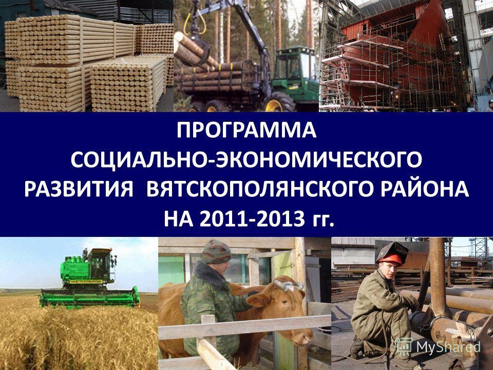 ПРОГРАММА СОЦИАЛЬНО-ЭКОНОМИЧЕСКОГО РАЗВИТИЯ ВЯТСКОПОЛЯНСКОГО РАЙОНА НА 2011-2013 гг. 1