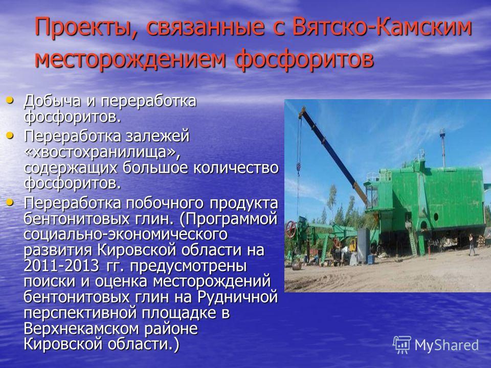 Проекты, связанные с Вятско-Камским месторождением фосфоритов Добыча и переработка фосфоритов. Добыча и переработка фосфоритов. Переработка залежей «хвостохранилища», содержащих большое количество фосфоритов. Переработка залежей «хвостохранилища», со